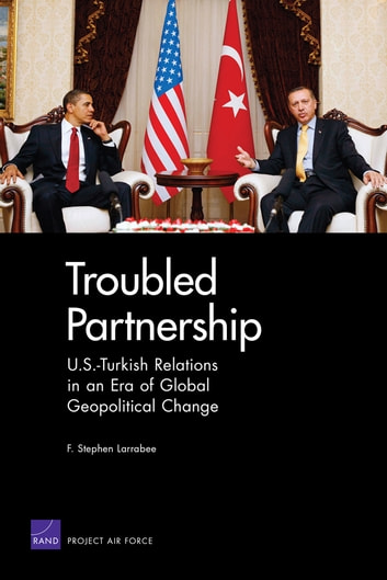 Troubled Partnership - U.S.-Turkish Relations in an Era of Global Geopolitical Change ebook by F. Stephen Larrabee