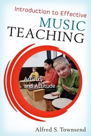 Introduction to Effective Music Teaching - Artistry and Attitude ebook by Alfred S. Townsend