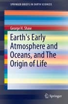Earth's Early Atmosphere and Oceans, and The Origin of Life ebook by George H. Shaw