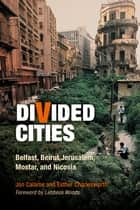 Divided Cities - Belfast, Beirut, Jerusalem, Mostar, and Nicosia ebook by Jon Calame, Esther Charlesworth, Lebbeus Woods