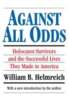 Against All Odds - Holocaust Survivors and the Successful Lives They Made in America ebook by William B. Helmreich
