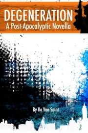 Degeneration: A Post-Apocalyptic Novella ebook by Ro Van Saint