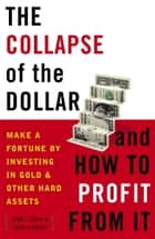 The Collapse of the Dollar and How to Profit from It - Make a Fortune by Investing in Gold and Other Hard Assets ebook by James Turk, John Rubino