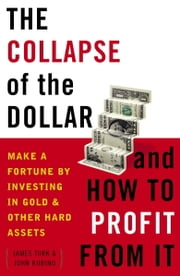 The Collapse of the Dollar and How to Profit from It - Make a Fortune by Investing in Gold and Other Hard Assets ebook by James Turk,John Rubino