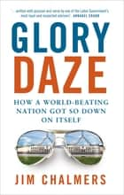 Glory Daze - How a world-beating nation got so down on itself ebook by