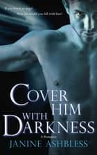Cover Him With Darkness - A Romance ebook by Janine Ashbless
