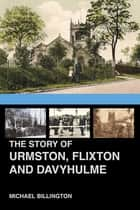 The Story of Urmston, Flixton and Davyhulme - A New History of the Three Townships ebook by Michael Billington