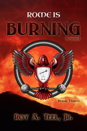 Rome Is Burning: The Iron Eagle Series Book Three ebook by Roy A. Teel, Jr.