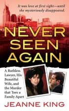 Never Seen Again - A Ruthless Lawyer, His Beautiful Wife, and the Murder that Tore a Family Apart eBook by Jeanne King