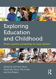 Exploring Education and Childhood - From current certainties to new visions ebook by Dominic Wyse,Rosemary Davis,Phil Jones,Sue Rogers
