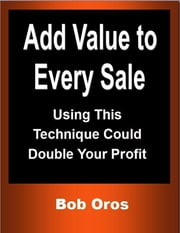 Add Value to Every Sale: Using This Technique Could Double Your Profit ebook by Bob Oros