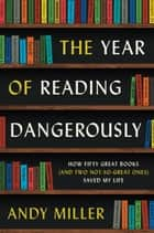 The Year of Reading Dangerously - How Fifty Great Books (and Two Not-So-Great Ones) Saved My Life ebook by Andy Miller