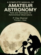 A Complete Manual of Amateur Astronomy - Tools and Techniques for Astronomical Observations ebook by P. Clay Sherrod,Thomas L. Koed