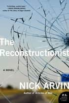 The Reconstructionist - A Novel ebook by Nick Arvin