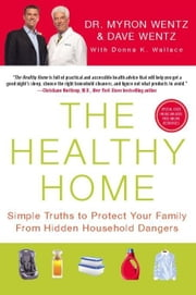 The Healthy Home: Simple Truths to Protect Your Family from Hidden Household Dangers ebook by Wentz, Dave