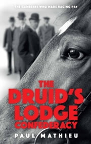 The Druid's Lodge Confederacy - The Gamblers Who Made Racing Pay ebook by Paul Mathieu