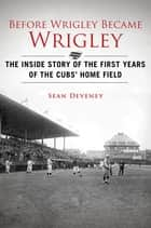 Before Wrigley Became Wrigley - The Inside Story of the First Years of the Cubs Home Field ebook by Sean Deveney