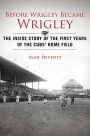 Before Wrigley Became Wrigley - The Inside Story of the First Years of the Cubs' Home Field ebook by Sean Deveney