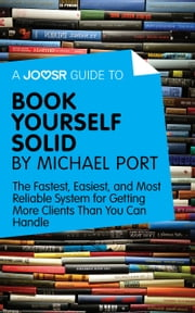A Joosr Guide to... Book Yourself Solid by Michael Port: The Fastest, Easiest, and Most Reliable System for Getting More Clients Than You Can Handle ebook by Joosr