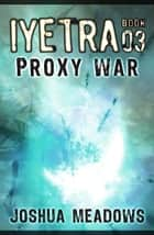 Iyetra - Book 03: Proxy War ebook by Joshua Meadows