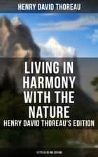 Living in Harmony with the Nature: Henry David Thoreau's Edition (13 Titles in One Edition) - Walden, Walking, Night and Moonlight, The Highland Light, A Winter Walk, The Maine Woods, A Walk to Wachusett, The Landlord, A Week on the Concord and Merrimack Rivers, Autumnal Tints, Wild Apples… ebook by Henry David Thoreau