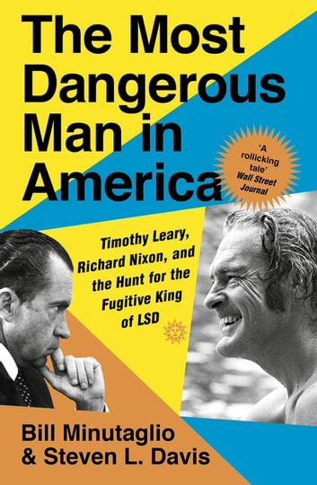 The Most Dangerous Man in America - Timothy Leary, Richard Nixon and the Hunt for the Fugitive King of LSD ebook by Steven L. Davis,Bill Minutaglio