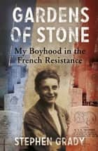 Gardens of Stone - My Boyhood in the French Resistance ebook by Stephen Grady, Michael Wright