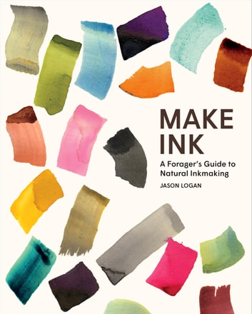 Make Ink - A Forager's Guide to Natural Inkmaking ebook by Jason Logan
