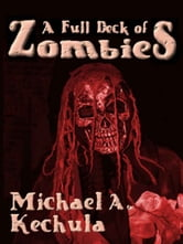 A Full Deck of Zombies: 61 Speculative Fiction Tales ebook by Michael A. Kechula