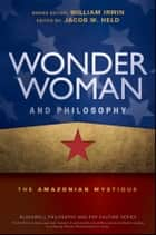 Wonder Woman and Philosophy - The Amazonian Mystique ebook by Jacob M. Held, William Irwin