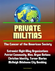Private Militias: The Cancer of the American Society - Extremist Right-Wing Organizations, Patriot Community, Klan, Aryan Nations, Christian Identity, Turner Diaries, McVeigh Oklahoma City Bombing ebook by Progressive Management