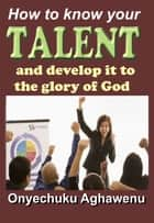 How To Know Your Talent And Develop It To The Glory Of God ebook by Onyechuku Aghawenu Ph.D