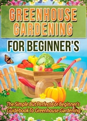 Greenhouse Gardening For Beginner's: The Simple But Perfect For Beginner's Guidebook To Greenhouse Gardening ebook by Old Natural Ways