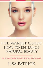 The Makeup Guide: How To Enhance Natural Beauty - The Ultimate Makeup Guide For The Busy Woman ebook by Lisa Patrick
