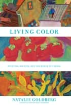 Living Color - Painting, Writing, and the Bones of Seeing ebook by Natalie Goldberg