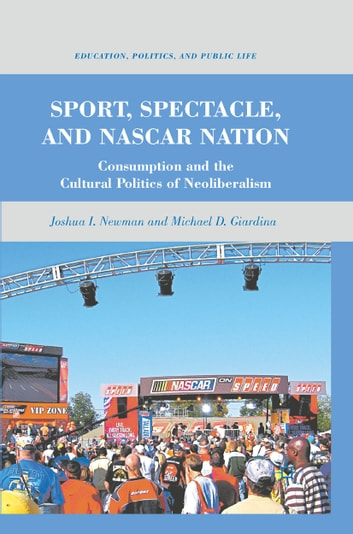 Sport, Spectacle, and NASCAR Nation - Consumption and the Cultural Politics of Neoliberalism ebook by J. Newman,M. Giardina