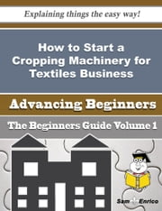 How to Start a Cropping Machinery for Textiles Business (Beginners Guide) ebook by Frankie Swain,Sam Enrico