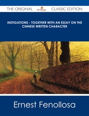 Instigations - Together with An Essay on the Chinese Written Character - The Original Classic Edition ebook by Ernest Fenollosa