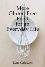 More Gluten-Free Food for an Everyday Life ebook by Kate Caldwell