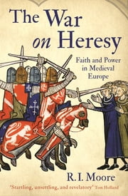 The War On Heresy - Faith and Power in Medieval Europe ekitaplar by Professor R. I. Moore