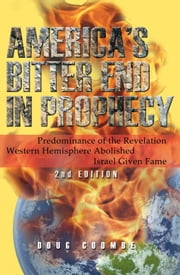 America's Bitter End in Prophecy - Predominance of the Revelation; Western Hemisphere Abolished Israel Given Fame ebook by Douglas Coombe