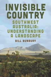 Invisible Country - Southwest Australia: Understanding a Landscape ebook by Bill Bunbury