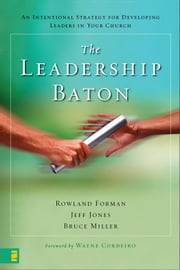 The Leadership Baton - An Intentional Strategy for Developing Leaders in Your Church ebook by Rowland Forman,Jeff Jones,Bruce Miller,Cordeiro