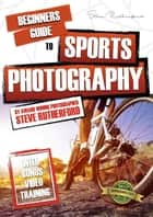 Beginners Guide to Sports Photography ebook by Steve Rutherford, Steve Rutherford