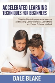 Accelerated Learning Techniques For Beginners - Effective Tips to Improve Your Memory and Reading Comprehension , Learn More and Faster, Enhance Intellect ebook by Dale Blake