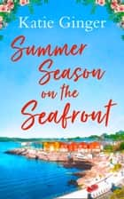 Summer Season on the Seafront: The perfect feel good romance for summer! ebook by Katie Ginger