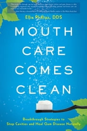 Mouth Care Comes Clean - Breakthrough Strategies to Stop Cavities and Heal Gum Disease Naturally ebook by Ellie Phillips DDS
