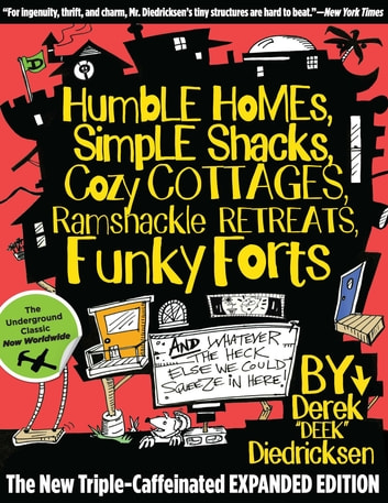 Humble Homes, Simple Shacks, Cozy Cottages, Ramshackle Retreats, Funky Forts - And Whatever the Heck Else We Could Squeeze in Here ebook by Derek Diedricksen
