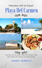 Interview with an Expat: Playa Del Carmen, Mexico: Learn About the Mayan Riviera from Real Expats!: Expatriate and Escape the Rat Race! - An Expat Fever Series Book ebook by Manny Serrato