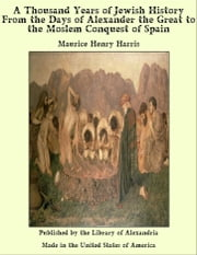 A Thousand Years of Jewish History From the Days of Alexander the Great to the Moslem Conquest of Spain ebook by Maurice Henry Harris